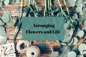 Arranging: Flowers AND Your Life