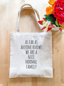 As Far As Anyone Knows We Are a Nice Normal Family - Tote Bag