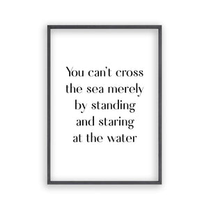 You Can't Cross The Sea Merely By Standing And Staring At The Water Print - Blim & Blum