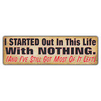 Bumper Sticker - I Started Out In This Life With Nothing. (And I've Still Got Most Of It Left)