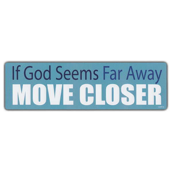 Bumper Sticker - If God Seems Far Away, Move Closer