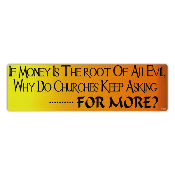 Bumper Sticker - If Money Is The Root Of All Evil, Why Do Churches Keep Asking For More?