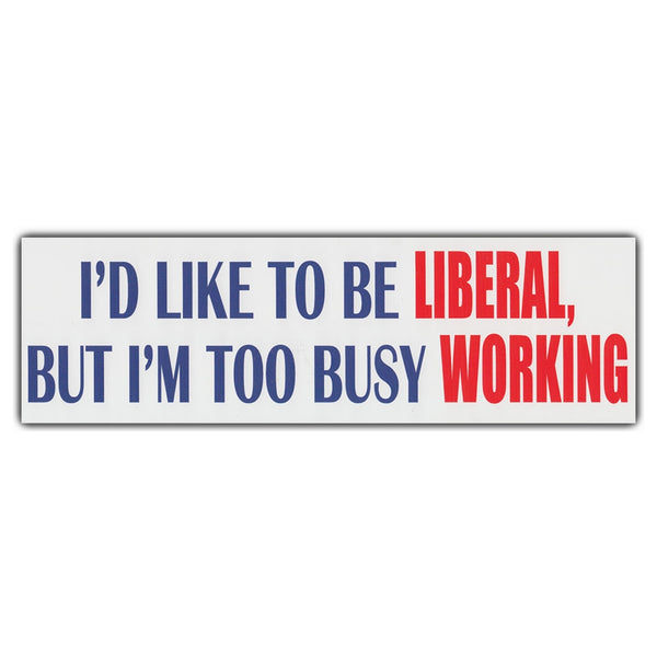 Bumper Sticker - I'd Like To Be Liberal, But I'm Too Busy Working