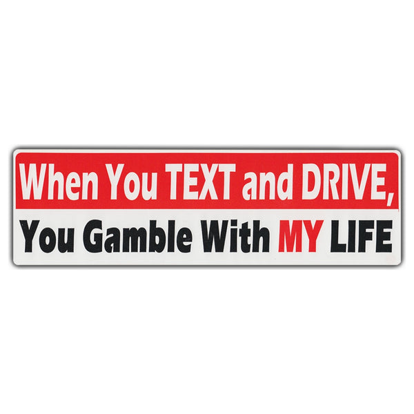 Bumper Sticker - When You Text And Drive, You Gamble With My Life