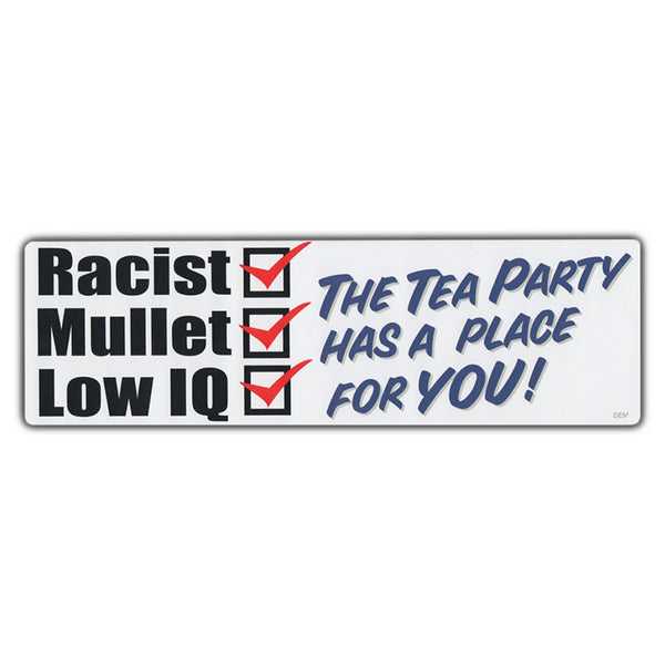 Bumper Sticker - Racist, Mullet, Low IQ, The Tea Party Has A Place For You!