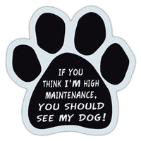Dog Paw Magnet - If You Think I'm High Maintenance, You Should See My Dog