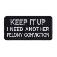 Patch - Keep It Up, I Need Another Felony Conviction (Black)