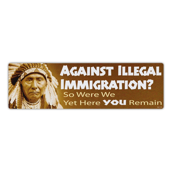 Bumper Sticker - Against Immigration? - So Were We Yet Here You Remain