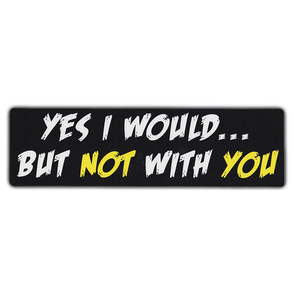 Bumper Sticker - Yes I Would...But Not With You