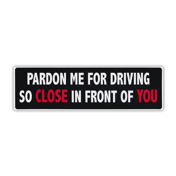 "Bumper Sticker - Pardon Me For Driving So Close In Front Of You (10"" x 3"")"