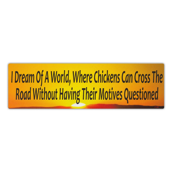 Bumper Sticker - I Dream Of A World Where Chickens Can Cross The Road Without Having Their Motives Questioned