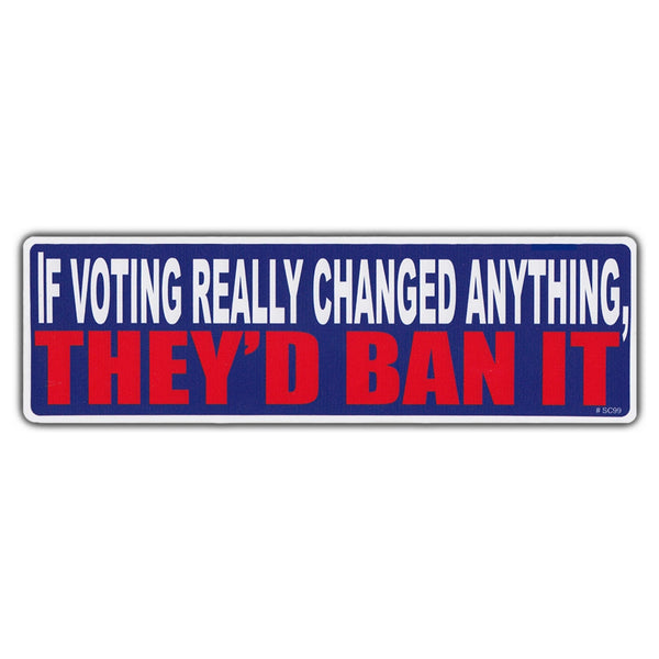 Bumper Sticker - If Voting Really Changed Anything, They'd Ban It