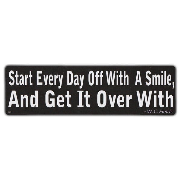 Bumper Sticker - Start Every Day Off With A Smile and Get It Over With | W.C. Fields
