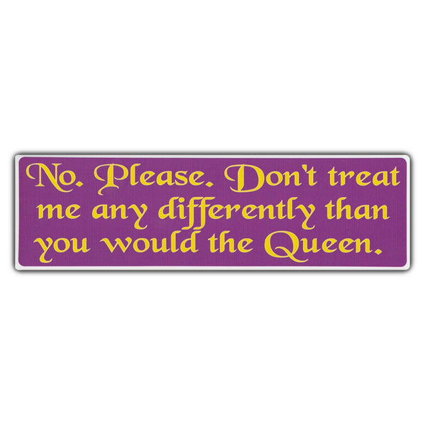 Bumper Sticker - No. Please. Don't Treat Me Any Differently Than You Would The Queen