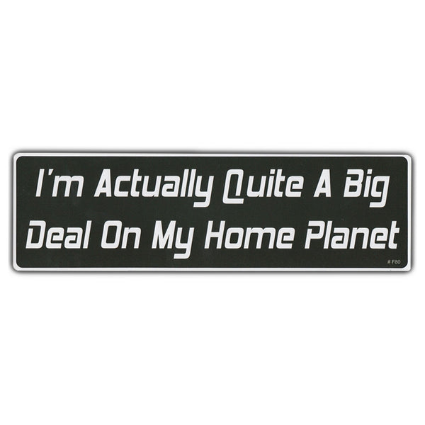 Bumper Sticker - I'm Actually Quite A Big Deal On My Home Planet