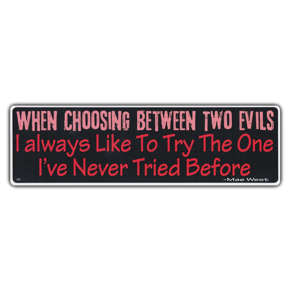 Bumper Sticker - When Choosing Between Two Evils I Always Like to Try The One I've Never Tried Before