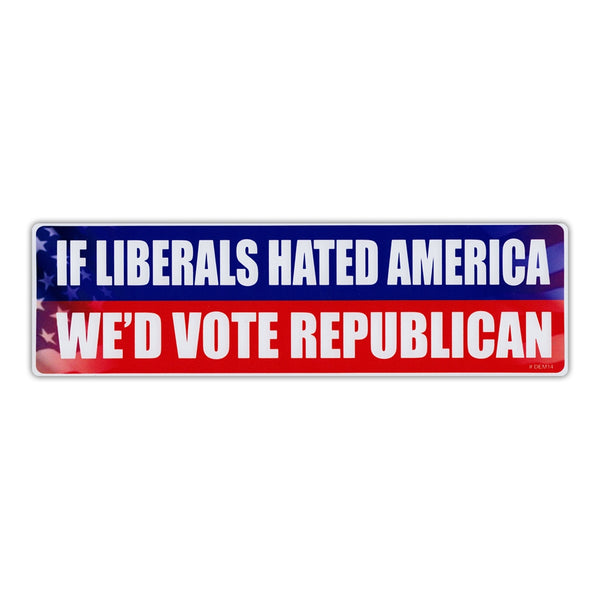 Bumper Sticker - If Liberals Hated America, We'd Vote Republican