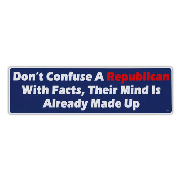 Bumper Sticker - Don't Confuse A Republican With Facts, Their Mind Is Already Made Up