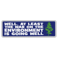Bumper Sticker - Well At Least The War On The Environment Is Going Well