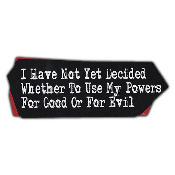 Bumper Sticker - I Have Not Yet Decided Whether To Use My Powers For Good or Evil
