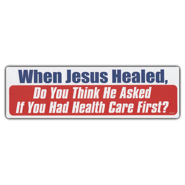 Bumper Sticker - When Jesus Healed, Do You Think He Asked If You Had Healthcare First?