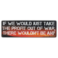 "Sticker, Bumper Sticker, If We Would Just Take The Profit Out of War, There Wouldn't Be Any - Woody Guthrie Quote, 10"" x 3"""