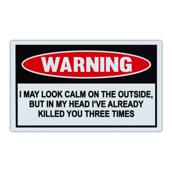 Funny Warning Sign - Look Calm, But In Head Already Killed You 3 Times