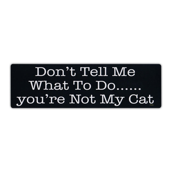 Bumper Sticker - Don't Tell Me What To Do... You're Not My Cat