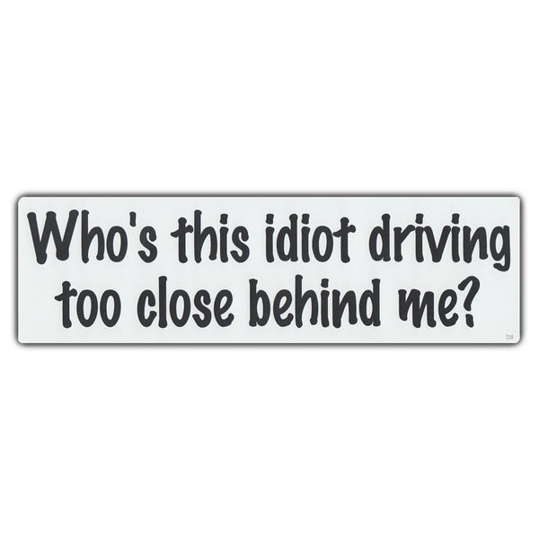 Bumper Sticker - Who's This Idiot Driving Too Close Behind Me?