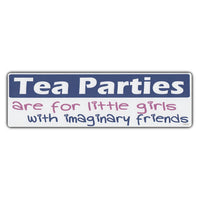 Bumper Sticker - Tea Parties Are For Little Girls With Imaginary Friends