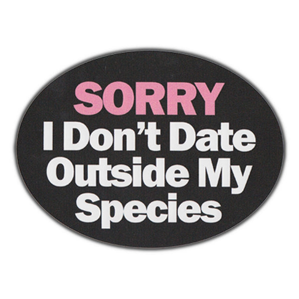 Bumper Sticker - Sorry, I Don't Date Outside My Species