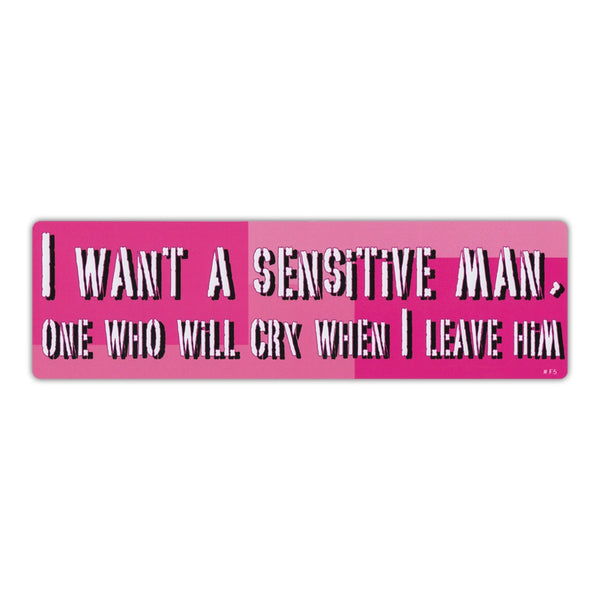 Bumper Sticker - I Want A Sensitive Man, One Who Will Cry When I Leave Him