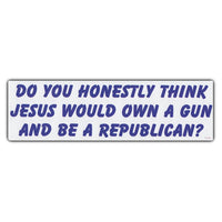 Bumper Sticker - Do You Honestly Think Jesus Would Own a Gun and Be a Republican