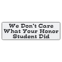 "Sticker, Bumper Sticker, We Don't Care What Your Honor Student Did, 10"" x 3"""