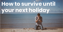 How To Survive Until Your Next Holiday