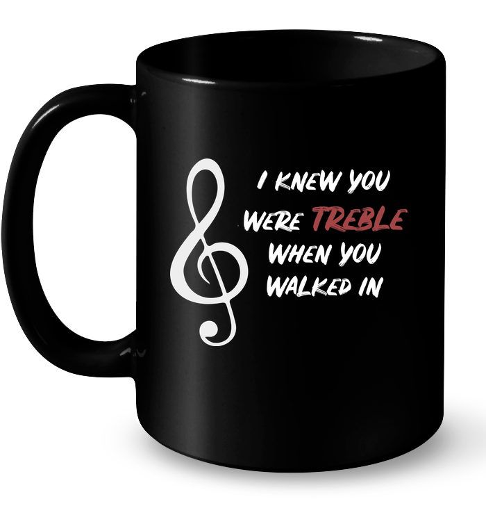 I Knew You Were Treble - Ceramic Mug