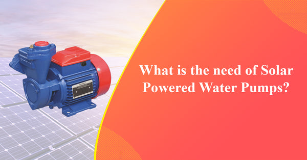 What is the need of Solar Powered Water Pumps
