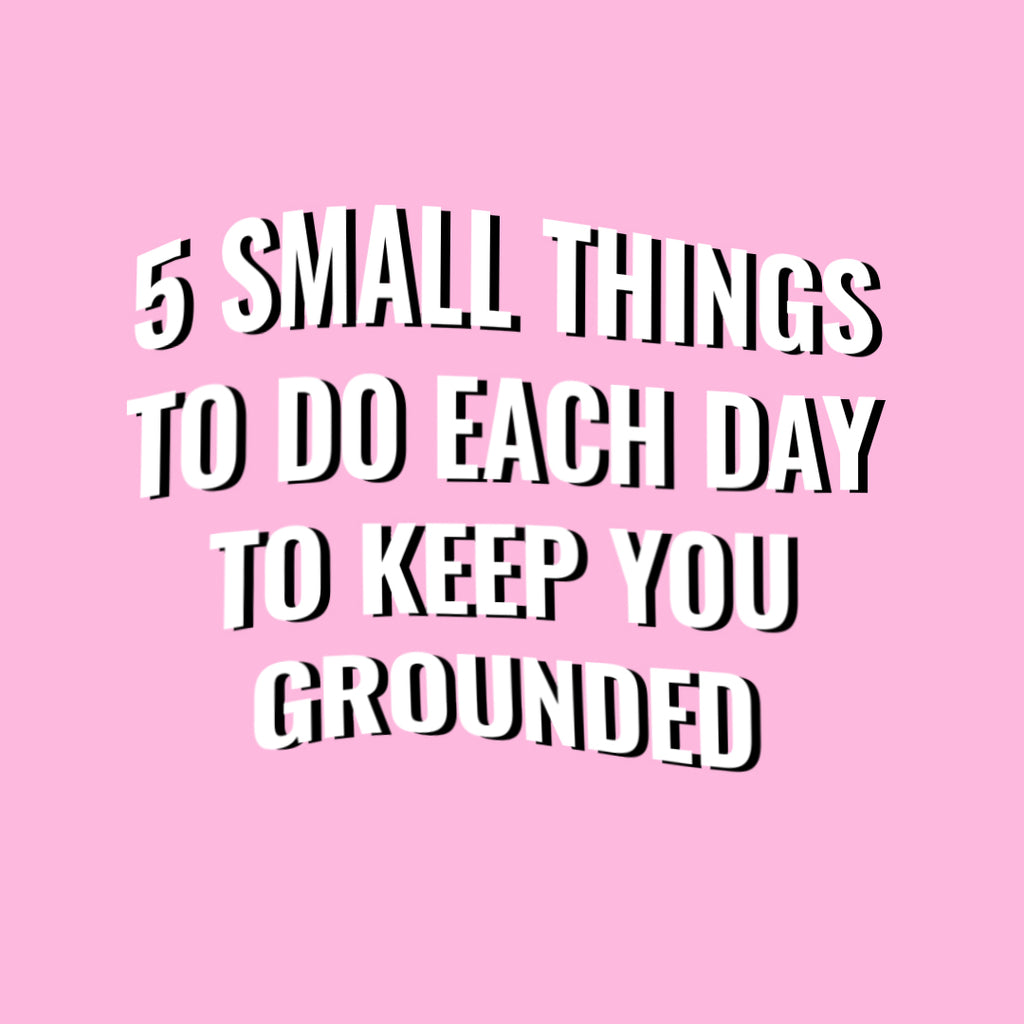 5 small but effective things to do each day to keep yourself grounded