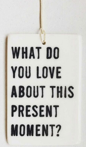What do you love about this present moment?