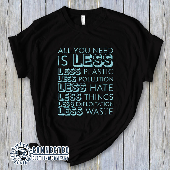 Black All You Need Is Less Short-Sleeve Unisex Tee reads