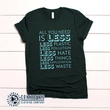 "Load image into Gallery viewer, Forest Green All You Need Is Less Short-Sleeve Unisex Tee reads ""all you need is less. less plastic. less pollution. less hate. less things. less exploitation. less waste."" - Connected Clothing Company - Ethically and Sustainably Made - 10% of profits donated to Mission Blue ocean conservation"