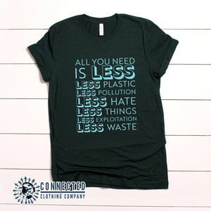 "Forest Green All You Need Is Less Short-Sleeve Unisex Tee reads ""all you need is less. less plastic. less pollution. less hate. less things. less exploitation. less waste."" - Connected Clothing Company - Ethically and Sustainably Made - 10% of profits donated to Mission Blue ocean conservation"