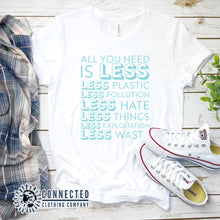 "Load image into Gallery viewer, White All You Need Is Less Short-Sleeve Unisex Tee reads ""all you need is less. less plastic. less pollution. less hate. less things. less exploitation. less waste."" - Connected Clothing Company - Ethically and Sustainably Made - 10% of profits donated to Mission Blue ocean conservation"