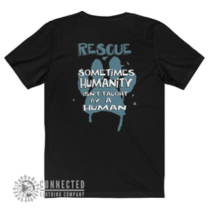 "Back of Black Show Humanity Short-Sleeve Tee reads ""Rescue. Sometimes humanity isn't taught by a human"" - Connected Clothing Company - Ethically and Sustainably Made - 10% donated to animal rescue"