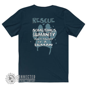 "Back of Navy Show Humanity Short-Sleeve Tee reads ""Rescue. Sometimes humanity isn't taught by a human"" - Connected Clothing Company - Ethically and Sustainably Made - 10% donated to animal rescue"