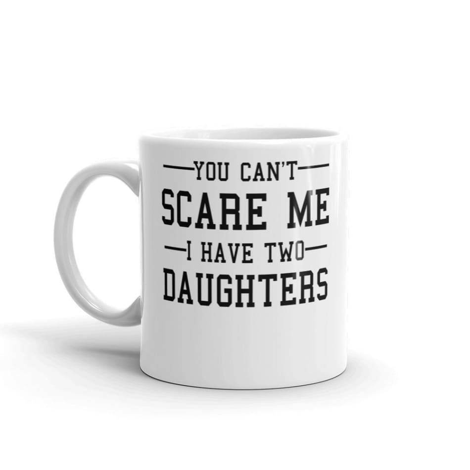 You Cant Scare Me I Have Two Daughters Coffee Mug Mugs $12.99