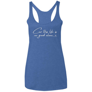 Cuz This Life Is No Good Alone... Women's Racerback Tank