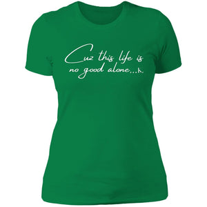Cuz This Life Is No Good Alone... Women's Crew Neck T-Shirt
