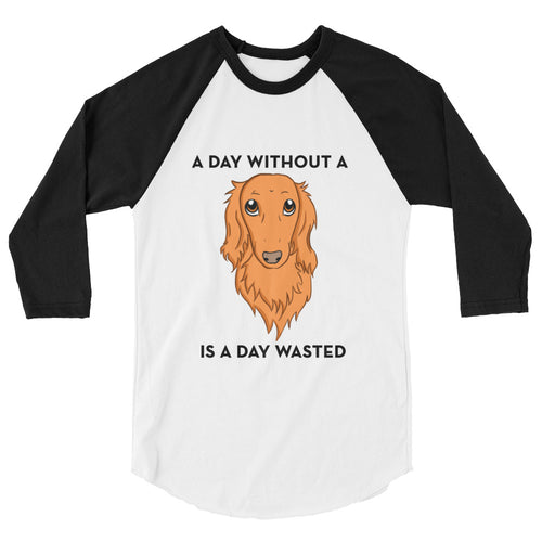 Dachlove.com A day without a Dachshund is a day wasted Unisex 3/4 Sleeve Raglan Shirt, T-shirt- Dachshundloversonline  brings together dachshund merchandise, original and unique designed sausage dog gifts, accessories from all around the world.  The perfect addition to your dachshund loving home.  Find it in one store where you can buy them online and free shipping worldwide to your doorstep.
