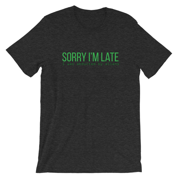 Sorry I'm Late, I Was Abducted By Aliens T-Shirt - Tee Gurls